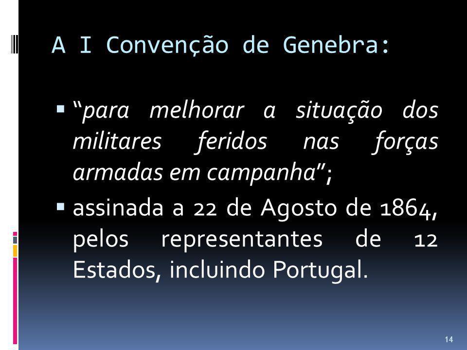 A I Convenção de Genebra: para melhorar a situação dos militares feridos nas forças armadas em campanha; assinada a 22 de Agosto de 1864, pelos repres