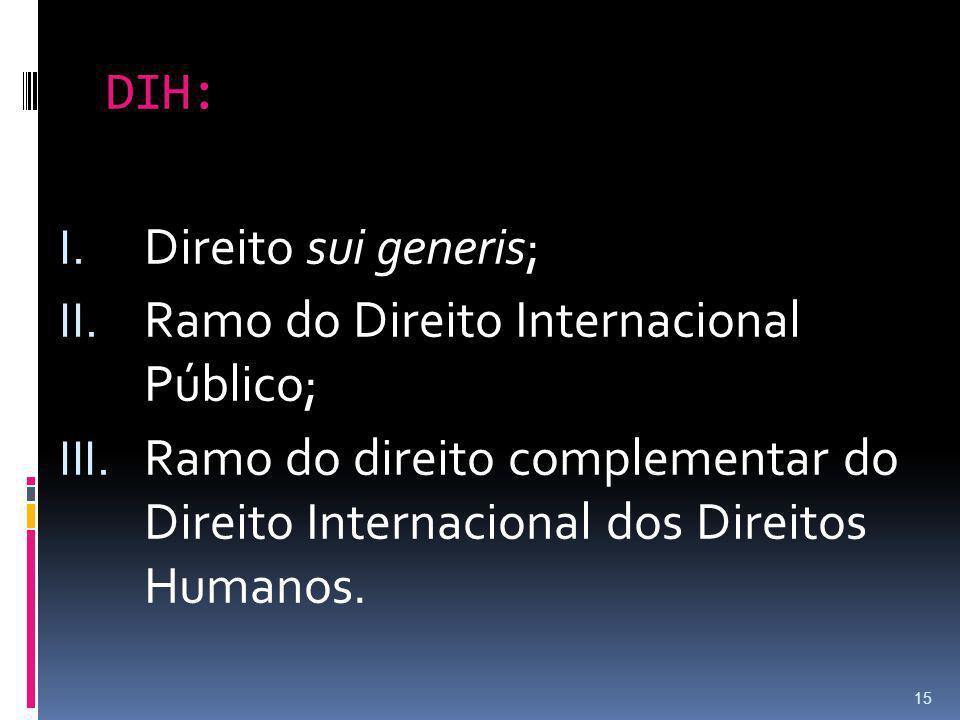 DIH: I. Direito sui generis; II. Ramo do Direito Internacional Público; III. Ramo do direito complementar do Direito Internacional dos Direitos Humano