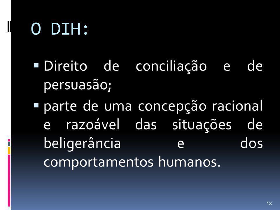 O DIH: Direito de conciliação e de persuasão; parte de uma concepção racional e razoável das situações de beligerância e dos comportamentos humanos. 1
