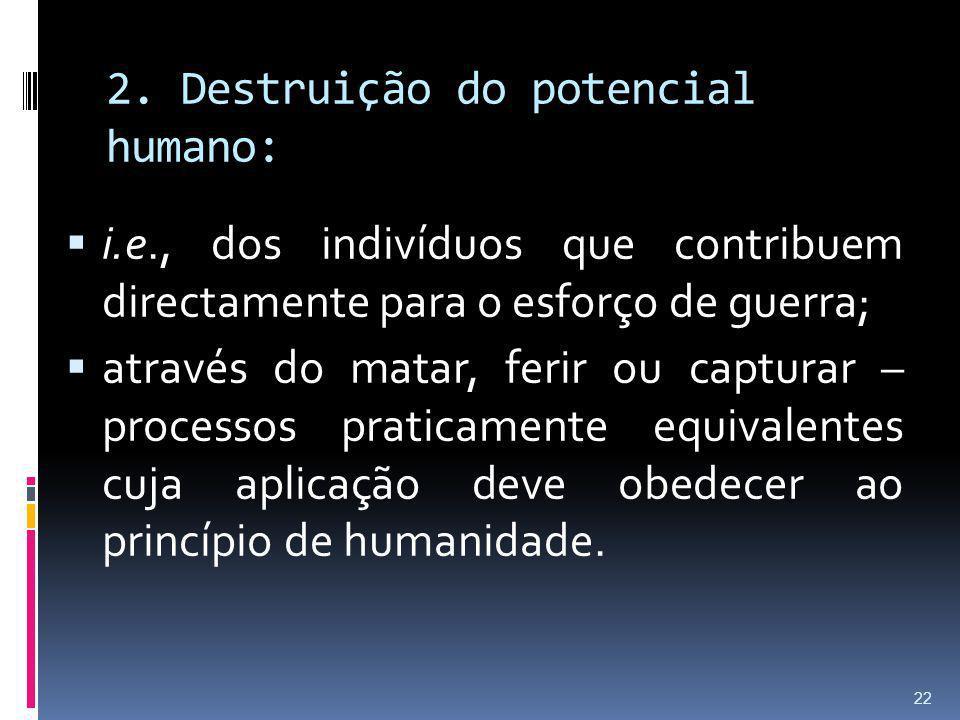 2. Destruição do potencial humano: i.e., dos indivíduos que contribuem directamente para o esforço de guerra; através do matar, ferir ou capturar – pr