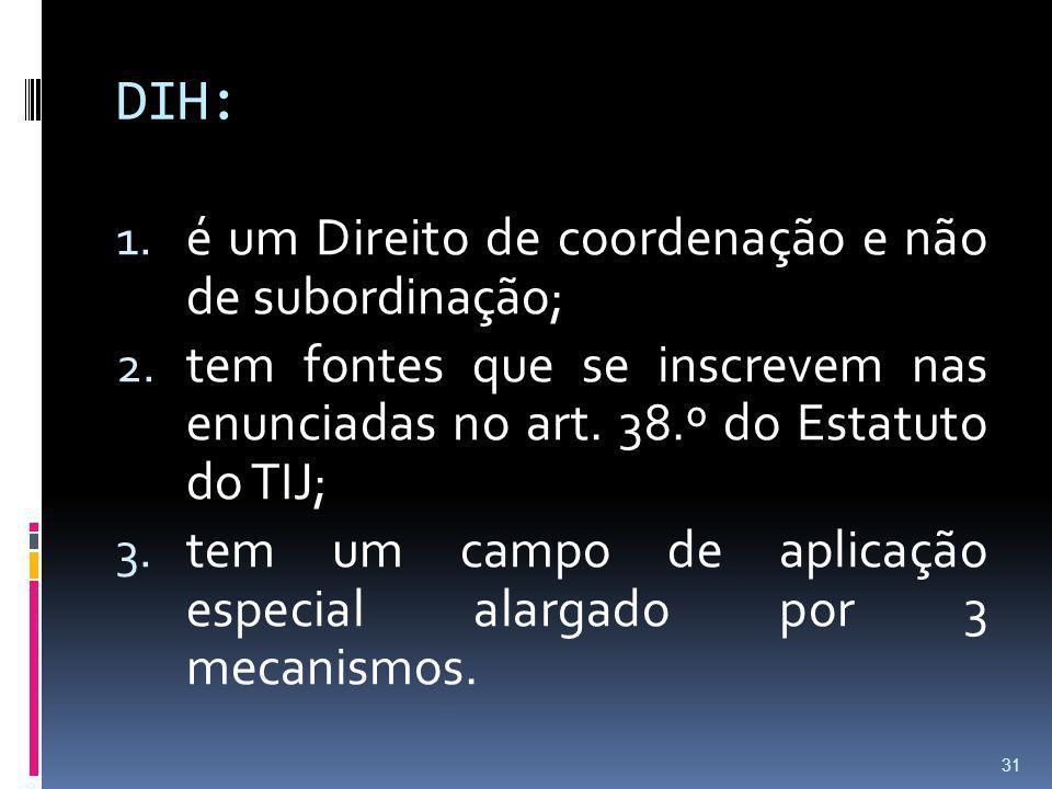 DIH: 1. é um Direito de coordenação e não de subordinação; 2. tem fontes que se inscrevem nas enunciadas no art. 38.º do Estatuto do TIJ; 3. tem um ca
