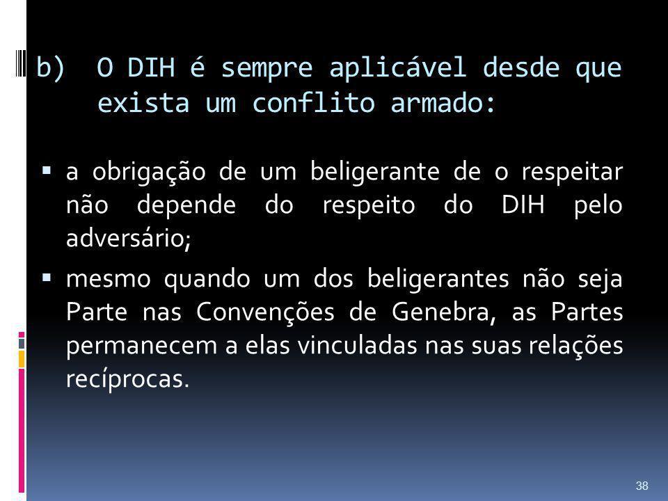 b)O DIH é sempre aplicável desde que exista um conflito armado: a obrigação de um beligerante de o respeitar não depende do respeito do DIH pelo adver