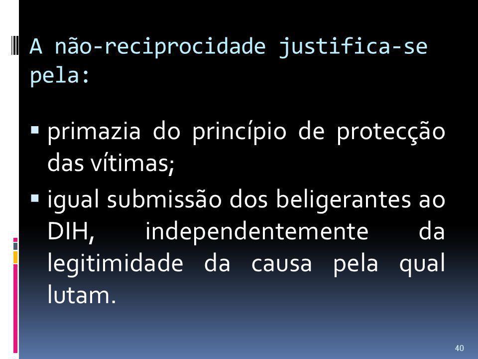 A não-reciprocidade justifica-se pela: primazia do princípio de protecção das vítimas; igual submissão dos beligerantes ao DIH, independentemente da l
