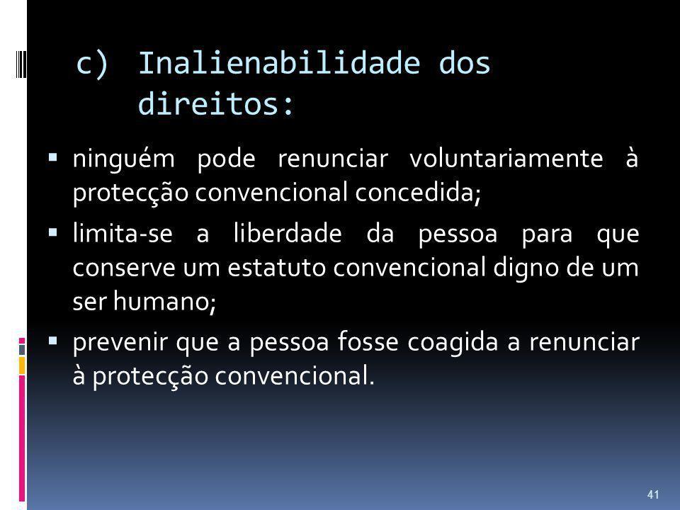 c)Inalienabilidade dos direitos: ninguém pode renunciar voluntariamente à protecção convencional concedida; limita-se a liberdade da pessoa para que c