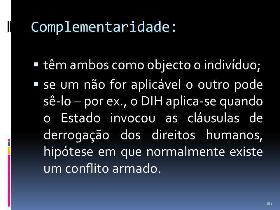 Complementaridade: têm ambos como objecto o indivíduo; se um não for aplicável o outro pode sê-lo – por ex., o DIH aplica-se quando o Estado invocou a