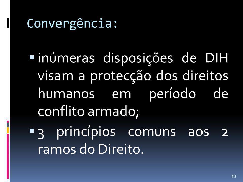 Convergência: inúmeras disposições de DIH visam a protecção dos direitos humanos em período de conflito armado; 3 princípios comuns aos 2 ramos do Dir