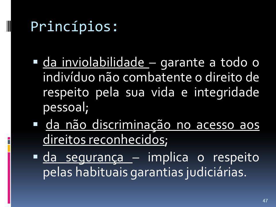 Princípios: da inviolabilidade – garante a todo o indivíduo não combatente o direito de respeito pela sua vida e integridade pessoal; da não discrimin