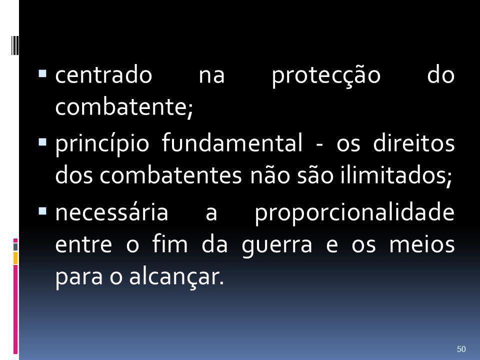 centrado na protecção do combatente; princípio fundamental - os direitos dos combatentes não são ilimitados; necessária a proporcionalidade entre o fi