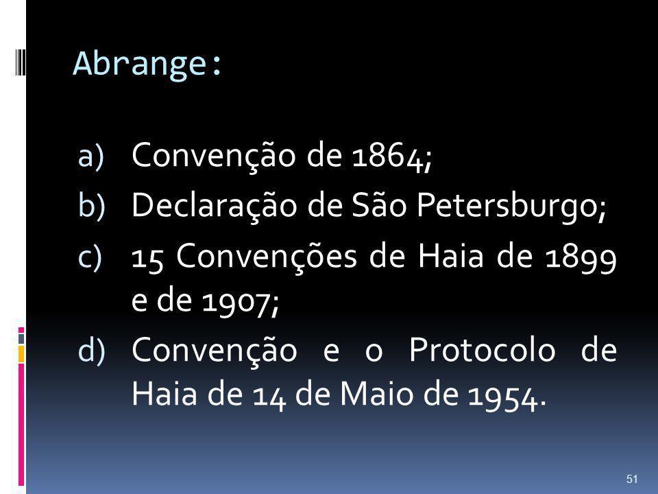 Abrange: a) Convenção de 1864; b) Declaração de São Petersburgo; c) 15 Convenções de Haia de 1899 e de 1907; d) Convenção e o Protocolo de Haia de 14