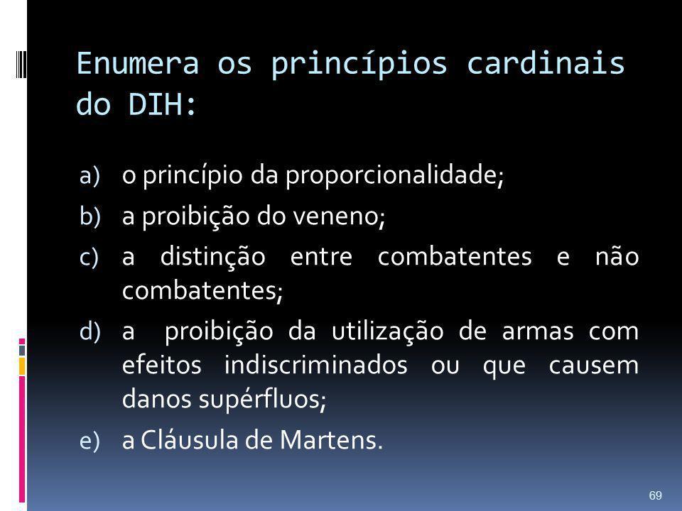 Enumera os princípios cardinais do DIH: a) o princípio da proporcionalidade; b) a proibição do veneno; c) a distinção entre combatentes e não combaten