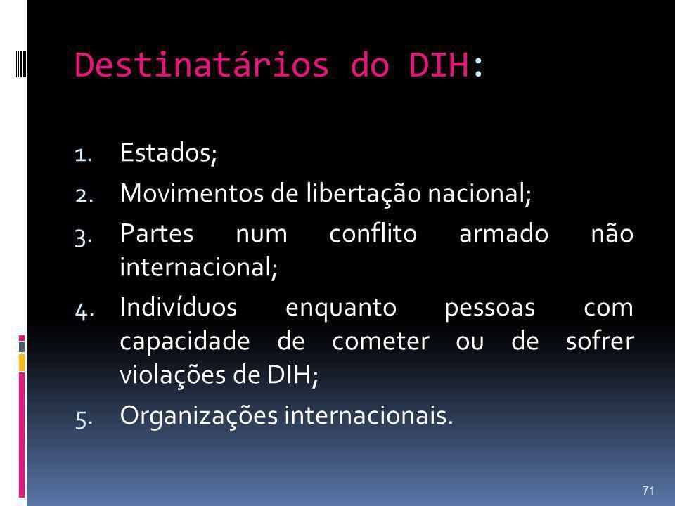 Destinatários do DIH: 1. Estados; 2. Movimentos de libertação nacional; 3. Partes num conflito armado não internacional; 4. Indivíduos enquanto pessoa