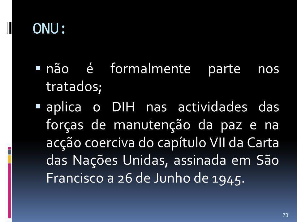ONU: não é formalmente parte nos tratados; aplica o DIH nas actividades das forças de manutenção da paz e na acção coerciva do capítulo VII da Carta d