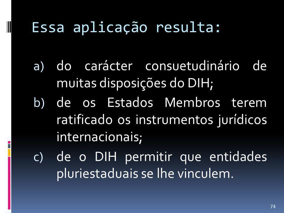 Essa aplicação resulta: a) do carácter consuetudinário de muitas disposições do DIH; b) de os Estados Membros terem ratificado os instrumentos jurídic