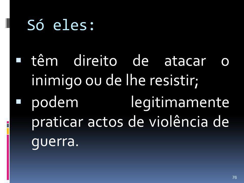 Só eles: têm direito de atacar o inimigo ou de lhe resistir; podem legitimamente praticar actos de violência de guerra. 76
