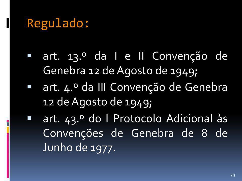 Regulado: art. 13.º da I e II Convenção de Genebra 12 de Agosto de 1949; art. 4.º da III Convenção de Genebra 12 de Agosto de 1949; art. 43.º do I Pro