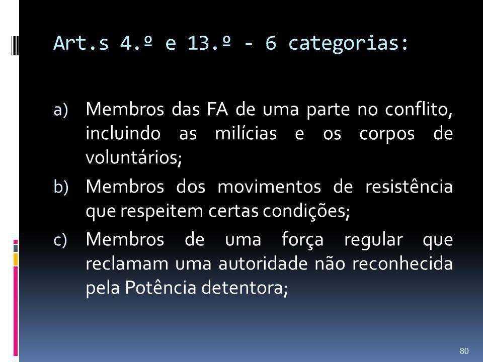 Art.s 4.º e 13.º - 6 categorias: a) Membros das FA de uma parte no conflito, incluindo as milícias e os corpos de voluntários; b) Membros dos moviment