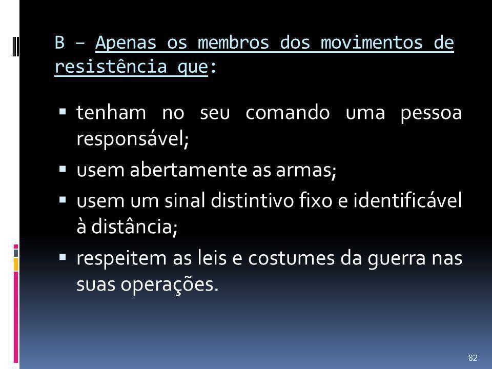 B – Apenas os membros dos movimentos de resistência que: tenham no seu comando uma pessoa responsável; usem abertamente as armas; usem um sinal distin