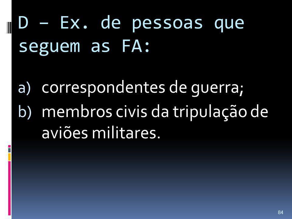 D – Ex. de pessoas que seguem as FA: a) correspondentes de guerra; b) membros civis da tripulação de aviões militares. 84