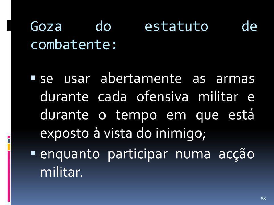 Goza do estatuto de combatente: se usar abertamente as armas durante cada ofensiva militar e durante o tempo em que está exposto à vista do inimigo; e