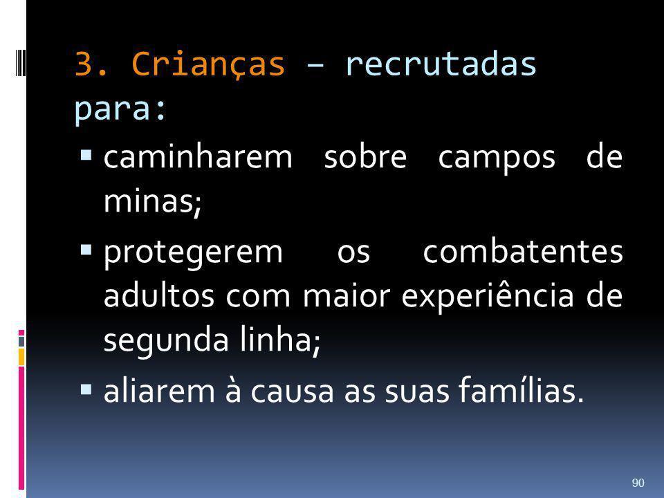 3. Crianças – recrutadas para: caminharem sobre campos de minas; protegerem os combatentes adultos com maior experiência de segunda linha; aliarem à c