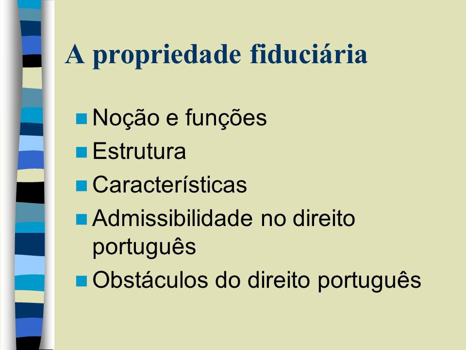 A propriedade fiduciária Noção e funções Estrutura Características Admissibilidade no direito português Obstáculos do direito português
