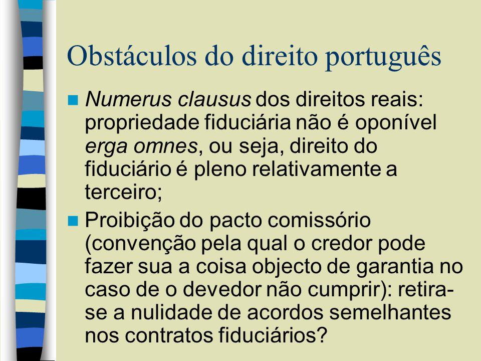 Obstáculos do direito português Numerus clausus dos direitos reais: propriedade fiduciária não é oponível erga omnes, ou seja, direito do fiduciário é pleno relativamente a terceiro; Proibição do pacto comissório (convenção pela qual o credor pode fazer sua a coisa objecto de garantia no caso de o devedor não cumprir): retira- se a nulidade de acordos semelhantes nos contratos fiduciários