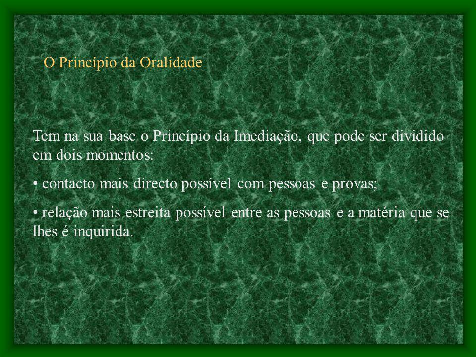 O Princípio da Oralidade Tem na sua base o Princípio da Imediação, que pode ser dividido em dois momentos: contacto mais directo possível com pessoas e provas; relação mais estreita possível entre as pessoas e a matéria que se lhes é inquirida.