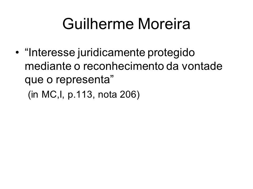 Guilherme Moreira Interesse juridicamente protegido mediante o reconhecimento da vontade que o representa (in MC,I, p.113, nota 206)
