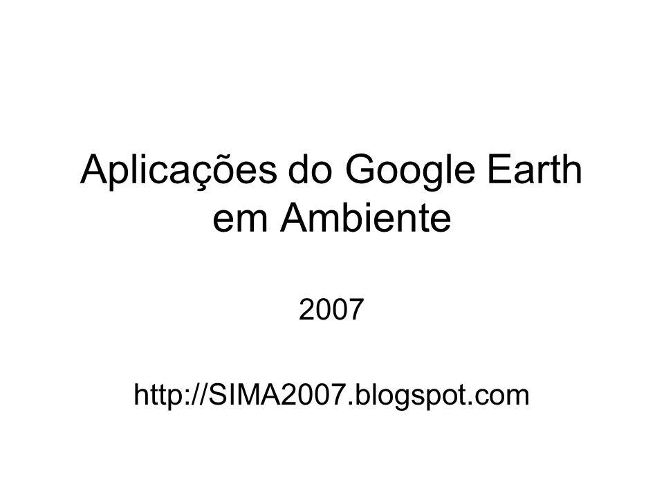 Aplicações do Google Earth em Ambiente 2007 http://SIMA2007.blogspot.com