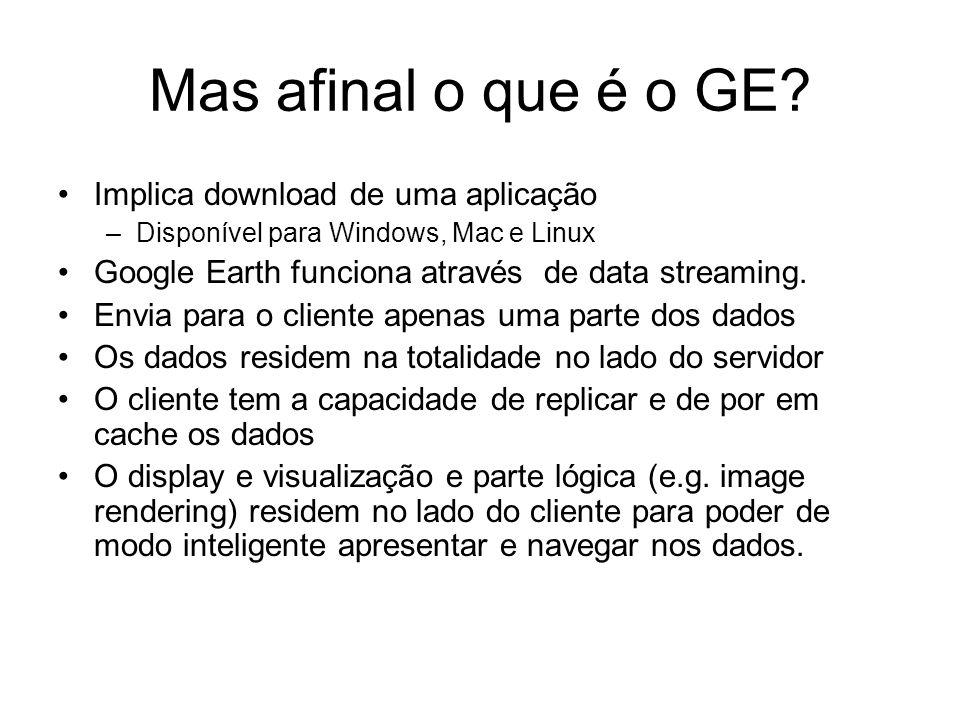 Mas afinal o que é o GE? Implica download de uma aplicação –Disponível para Windows, Mac e Linux Google Earth funciona através de data streaming. Envi