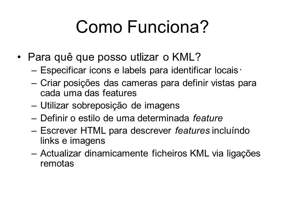 Como Funciona? Para quê que posso utlizar o KML? –Especificar icons e labels para identificar locais –Criar posições das cameras para definir vistas p