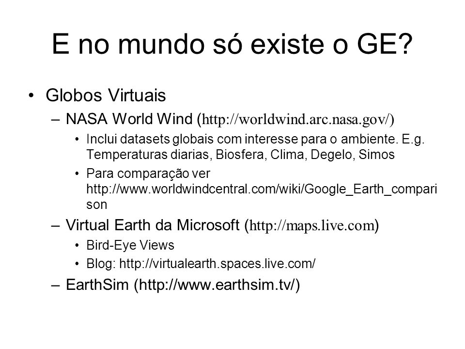 E no mundo só existe o GE? Globos Virtuais –NASA World Wind ( http://worldwind.arc.nasa.gov/) Inclui datasets globais com interesse para o ambiente. E