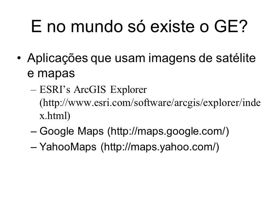 E no mundo só existe o GE? Aplicações que usam imagens de satélite e mapas –ESRIs ArcGIS Explorer (http://www.esri.com/software/arcgis/explorer/inde x