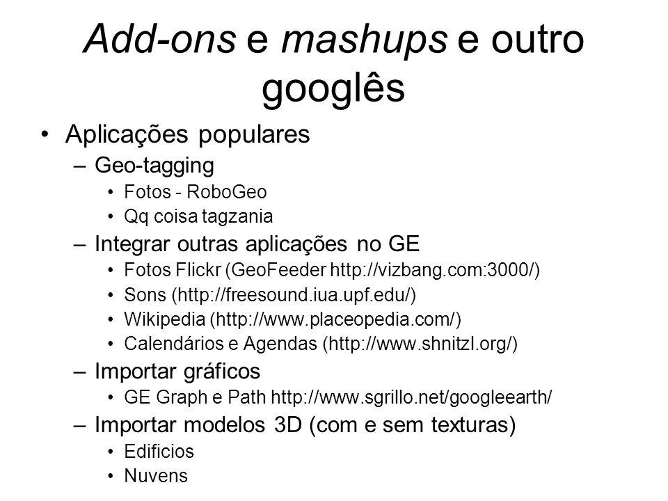 Add-ons e mashups e outro googlês Aplicações populares –Geo-tagging Fotos - RoboGeo Qq coisa tagzania –Integrar outras aplicações no GE Fotos Flickr (GeoFeeder http://vizbang.com:3000/) Sons (http://freesound.iua.upf.edu/) Wikipedia (http://www.placeopedia.com/) Calendários e Agendas (http://www.shnitzl.org/) –Importar gráficos GE Graph e Path http://www.sgrillo.net/googleearth/ –Importar modelos 3D (com e sem texturas) Edificios Nuvens