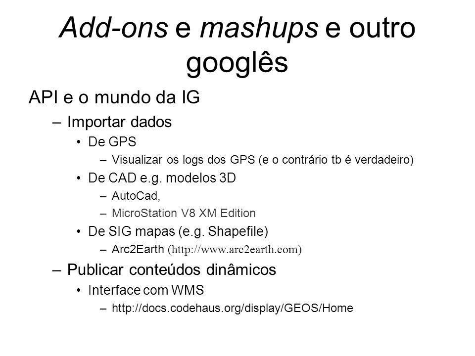 Add-ons e mashups e outro googlês API e o mundo da IG –Importar dados De GPS –Visualizar os logs dos GPS (e o contrário tb é verdadeiro) De CAD e.g. m