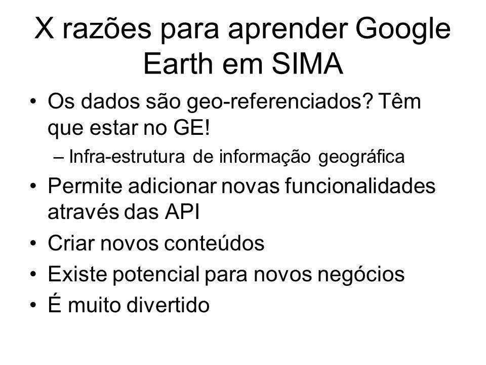 X razões para aprender Google Earth em SIMA Os dados são geo-referenciados? Têm que estar no GE! –Infra-estrutura de informação geográfica Permite adi