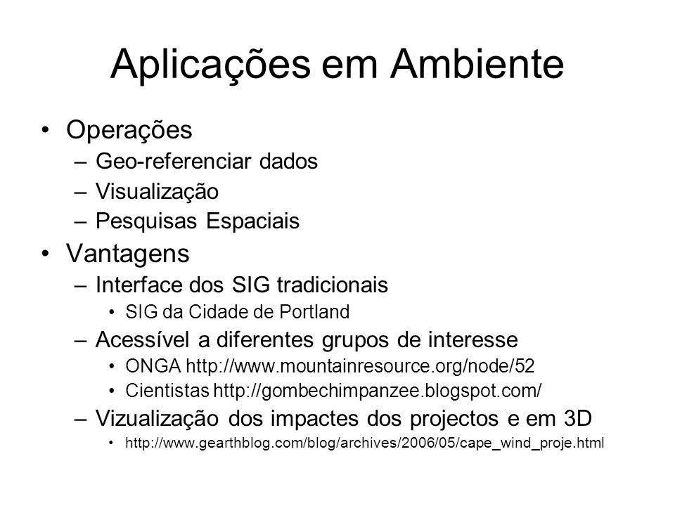 Aplicações em Ambiente Operações –Geo-referenciar dados –Visualização –Pesquisas Espaciais Vantagens –Interface dos SIG tradicionais SIG da Cidade de Portland –Acessível a diferentes grupos de interesse ONGA http://www.mountainresource.org/node/52 Cientistas http://gombechimpanzee.blogspot.com/ –Vizualização dos impactes dos projectos e em 3D http://www.gearthblog.com/blog/archives/2006/05/cape_wind_proje.html