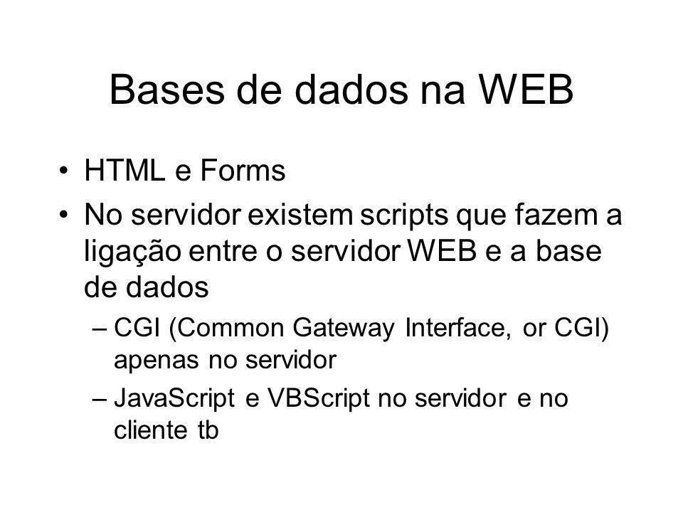 Bases de dados na WEB HTML e Forms No servidor existem scripts que fazem a ligação entre o servidor WEB e a base de dados –CGI (Common Gateway Interfa