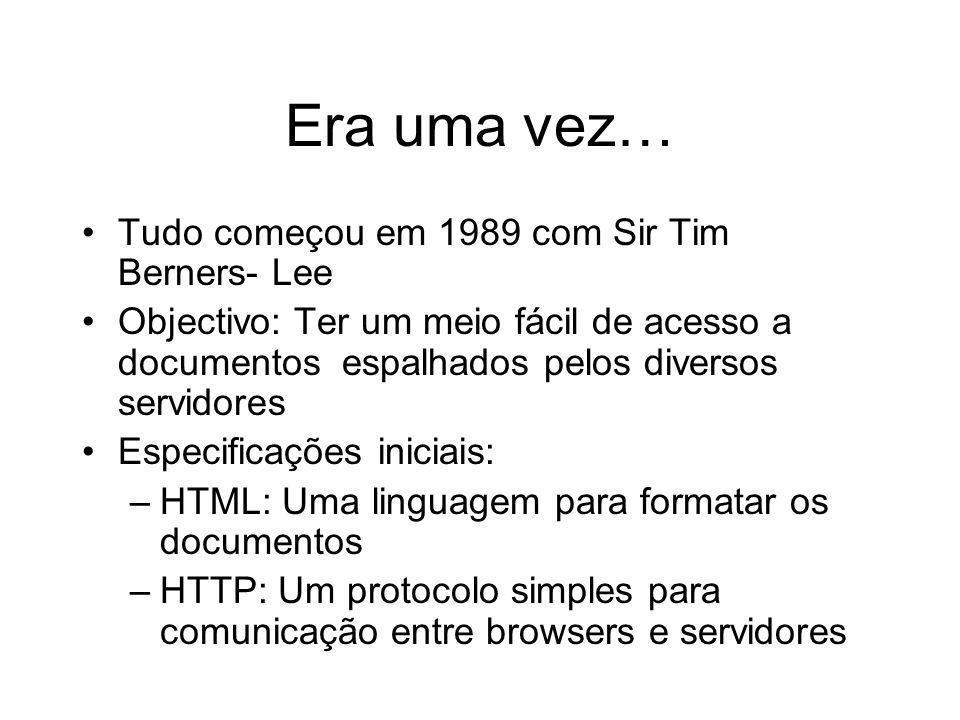 Era uma vez… Tudo começou em 1989 com Sir Tim Berners- Lee Objectivo: Ter um meio fácil de acesso a documentos espalhados pelos diversos servidores Es