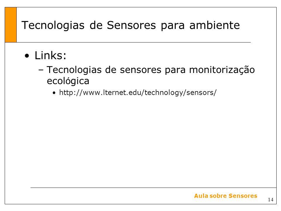 14 Aula sobre Sensores Tecnologias de Sensores para ambiente Links: –Tecnologias de sensores para monitorização ecol ó gica http://www.lternet.edu/technology/sensors/