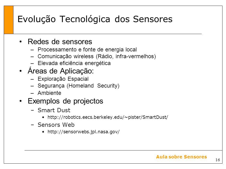 16 Aula sobre Sensores Evolução Tecnológica dos Sensores Redes de sensores –Processamento e fonte de energia local –Comunicação wireless (Rádio, infra-vermelhos) –Elevada eficiência energética Áreas de Aplicação: –Exploração Espacial –Segurança (Homeland Security) –Ambiente Exemplos de projectos –Smart Dust http://robotics.eecs.berkeley.edu/~pister/SmartDust/ –Sensors Web http://sensorwebs.jpl.nasa.gov/