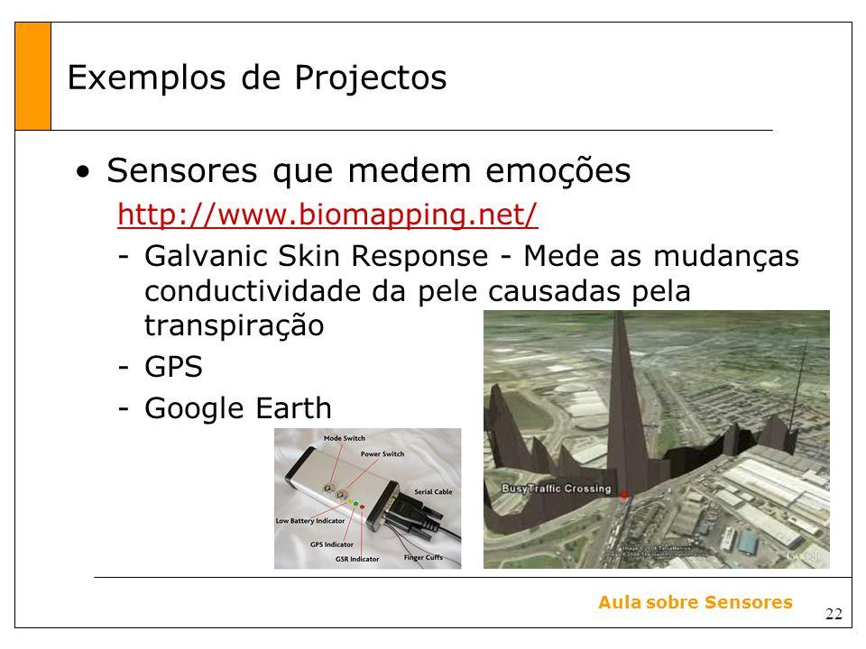 22 Aula sobre Sensores Exemplos de Projectos Sensores que medem emoções http://www.biomapping.net/ -Galvanic Skin Response - Mede as mudanças conductividade da pele causadas pela transpiração -GPS -Google Earth