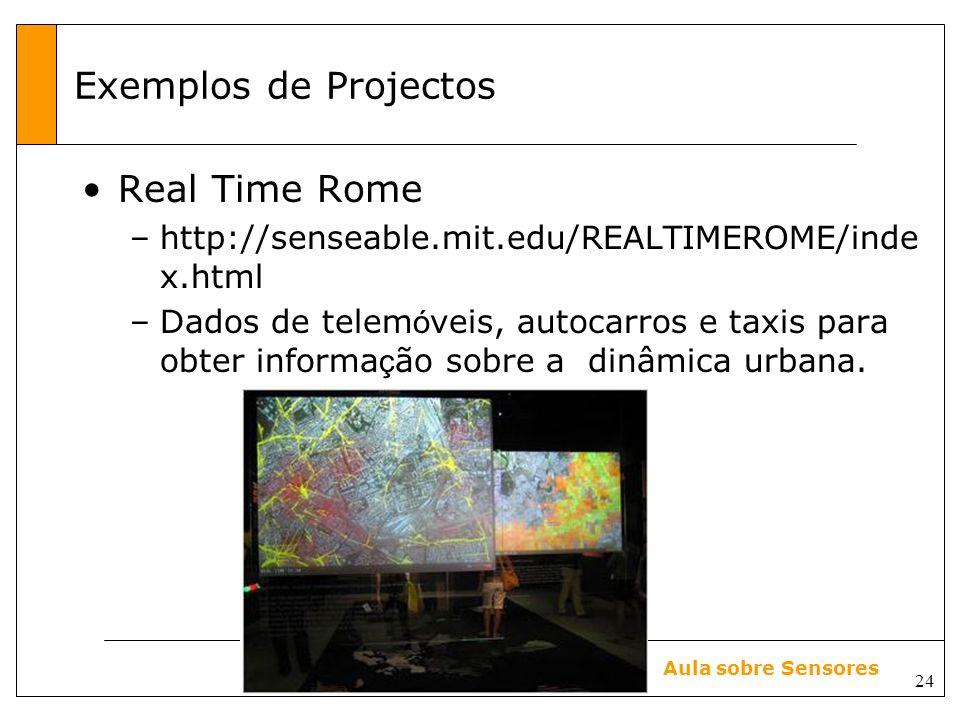24 Aula sobre Sensores Exemplos de Projectos Real Time Rome –http://senseable.mit.edu/REALTIMEROME/inde x.html –Dados de telem ó veis, autocarros e taxis para obter informa ç ão sobre a dinâmica urbana.