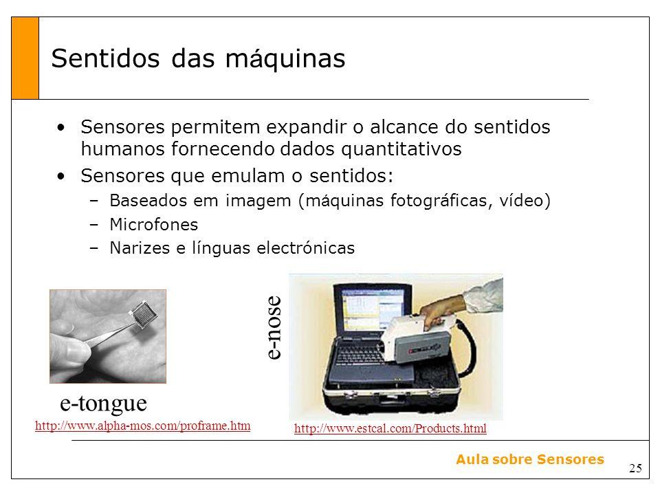 25 Aula sobre Sensores Sentidos das m á quinas Sensores permitem expandir o alcance do sentidos humanos fornecendo dados quantitativos Sensores que emulam o sentidos: –Baseados em imagem (m á quinas fotográficas, vídeo) –Microfones –Narizes e línguas electrónicas e-tongue http://www.alpha-mos.com/proframe.htm http://www.estcal.com/Products.html e-nose