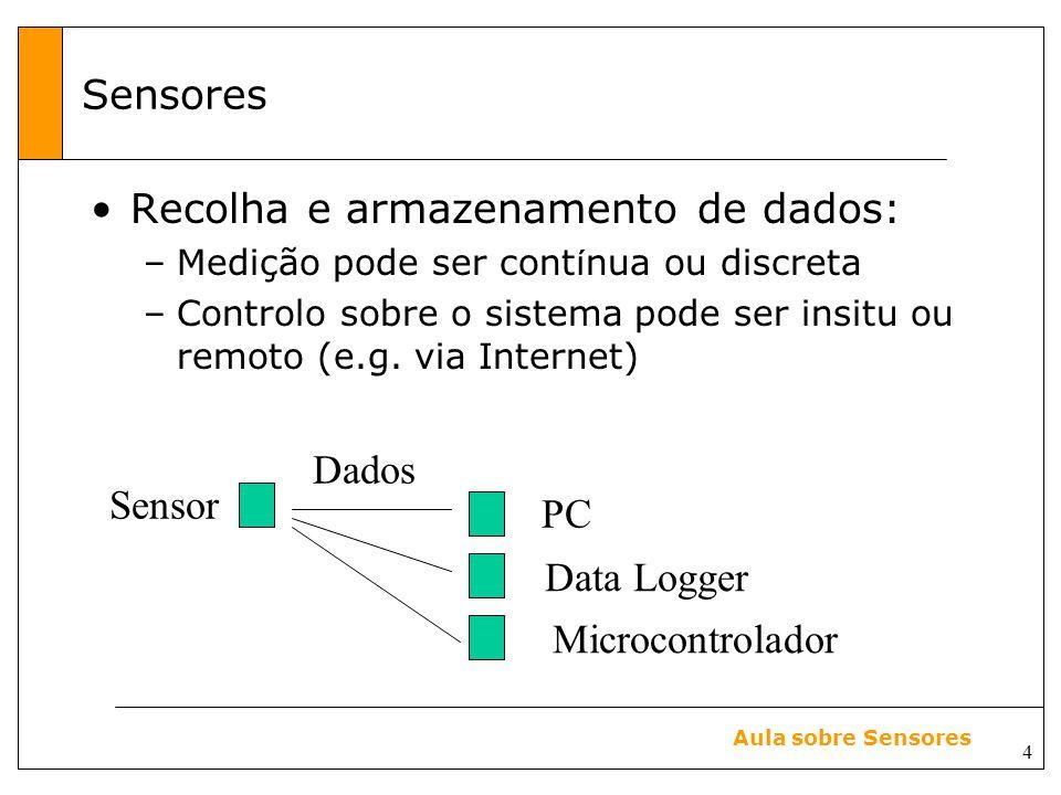 4 Aula sobre Sensores Sensores Sensor Dados PC Data Logger Microcontrolador Recolha e armazenamento de dados: –Medição pode ser cont í nua ou discreta –Controlo sobre o sistema pode ser insitu ou remoto (e.g.