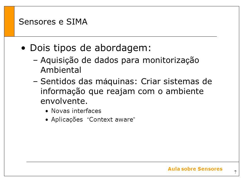 7 Aula sobre Sensores Sensores e SIMA Dois tipos de abordagem: –Aquisi ç ão de dados para monitoriza ç ão Ambiental –Sentidos das m á quinas: Criar sistemas de informa ç ão que reajam com o ambiente envolvente.