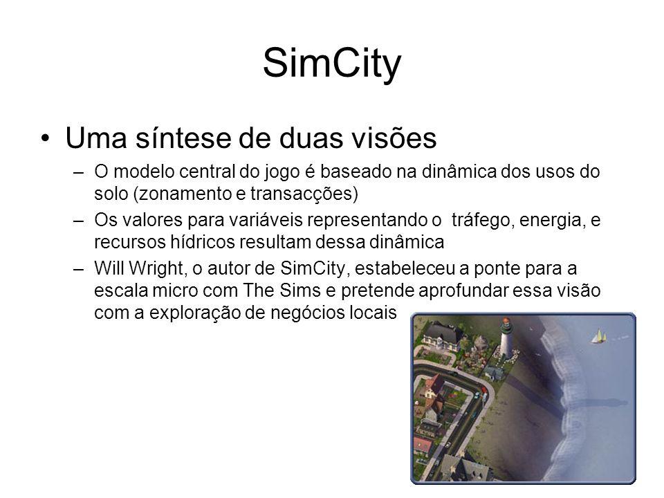 SimCity Uma síntese de duas visões –O modelo central do jogo é baseado na dinâmica dos usos do solo (zonamento e transacções) –Os valores para variáveis representando o tráfego, energia, e recursos hídricos resultam dessa dinâmica –Will Wright, o autor de SimCity, estabeleceu a ponte para a escala micro com The Sims e pretende aprofundar essa visão com a exploração de negócios locais