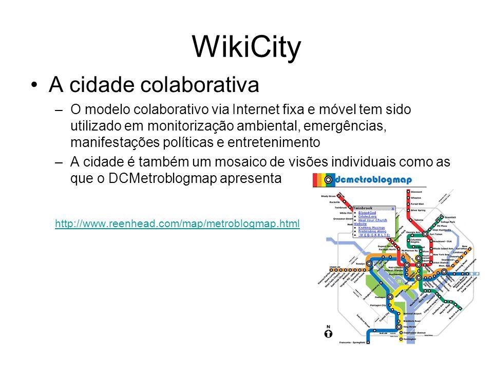 WikiCity A cidade colaborativa –O modelo colaborativo via Internet fixa e móvel tem sido utilizado em monitorização ambiental, emergências, manifestações políticas e entretenimento –A cidade é também um mosaico de visões individuais como as que o DCMetroblogmap apresenta http://www.reenhead.com/map/metroblogmap.html