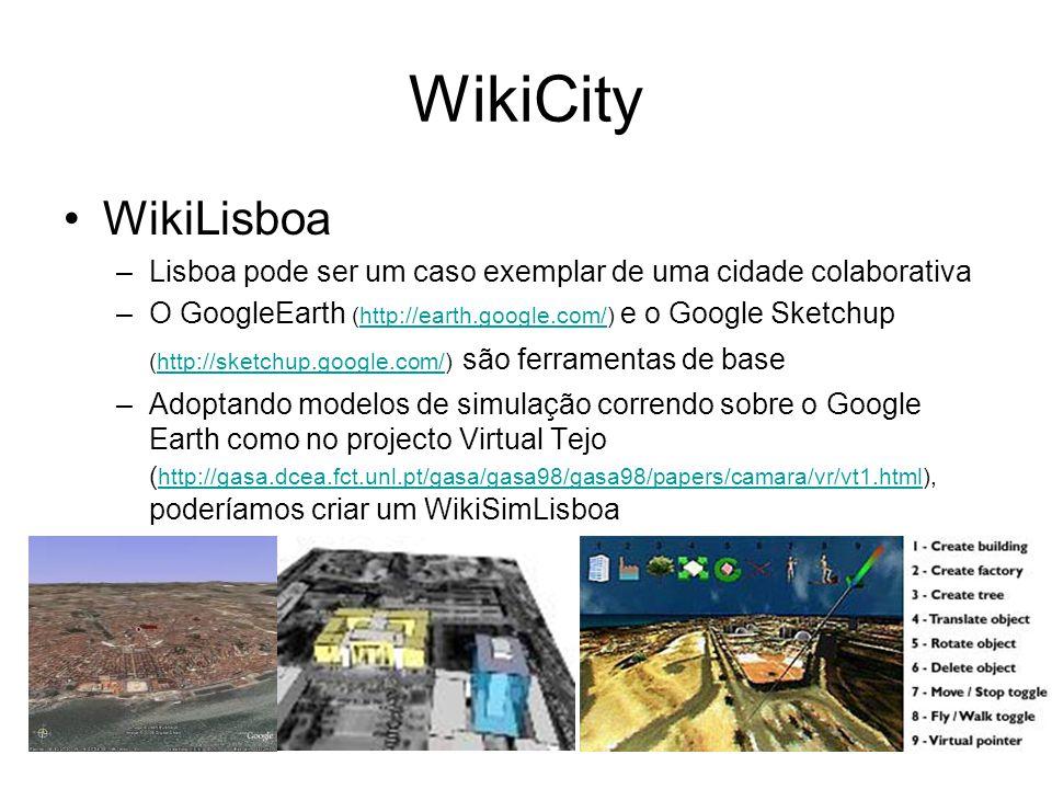 WikiCity WikiLisboa –Lisboa pode ser um caso exemplar de uma cidade colaborativa –O GoogleEarth (http://earth.google.com/) e o Google Sketchup (http://sketchup.google.com/) são ferramentas de basehttp://earth.google.com/http://sketchup.google.com/ –Adoptando modelos de simulação correndo sobre o Google Earth como no projecto Virtual Tejo ( http://gasa.dcea.fct.unl.pt/gasa/gasa98/gasa98/papers/camara/vr/vt1.html), poderíamos criar um WikiSimLisboa http://gasa.dcea.fct.unl.pt/gasa/gasa98/gasa98/papers/camara/vr/vt1.html