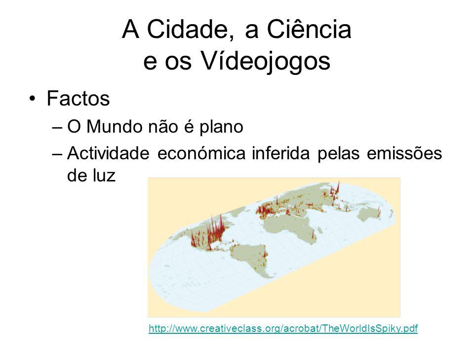 A Cidade, a Ciência e os Vídeojogos Factos –O Mundo não é plano –Actividade económica inferida pelas emissões de luz http://www.creativeclass.org/acrobat/TheWorldIsSpiky.pdf
